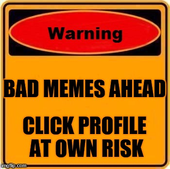 Warning Sign Meme | BAD MEMES AHEAD CLICK PROFILE AT OWN RISK | image tagged in memes,warning sign | made w/ Imgflip meme maker