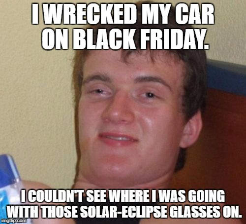 10 Guy | I WRECKED MY CAR ON BLACK FRIDAY. I COULDN'T SEE WHERE I WAS GOING WITH THOSE SOLAR-ECLIPSE GLASSES ON. | image tagged in memes,10 guy,black friday | made w/ Imgflip meme maker