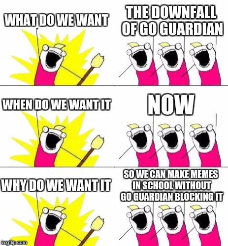 What Do We Want 3 Meme | WHAT DO WE WANT THE DOWNFALL OF GO GUARDIAN WHEN DO WE WANT IT NOW WHY DO WE WANT IT SO WE CAN MAKE MEMES IN SCHOOL WITHOUT GO GUARDIAN BLOC | image tagged in memes,what do we want 3 | made w/ Imgflip meme maker