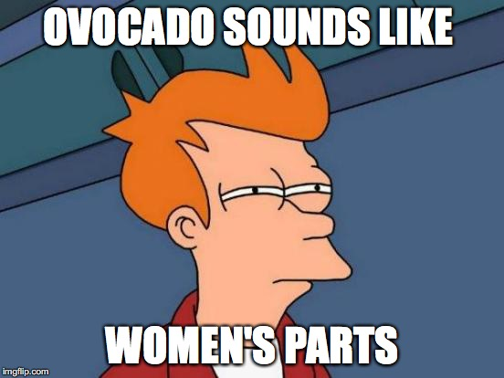 Futurama Fry Meme | OVOCADO SOUNDS LIKE WOMEN'S PARTS | image tagged in memes,futurama fry | made w/ Imgflip meme maker