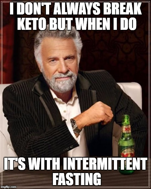 The Most Interesting Man In The World Meme | I DON'T ALWAYS BREAK KETO BUT WHEN I DO IT'S WITH INTERMITTENT FASTING | image tagged in memes,the most interesting man in the world | made w/ Imgflip meme maker