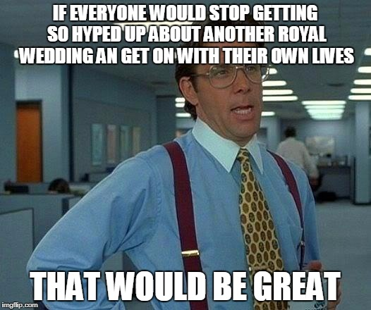 Can't people be excited about their own thing besides others? | IF EVERYONE WOULD STOP GETTING SO HYPED UP ABOUT ANOTHER ROYAL WEDDING AN GET ON WITH THEIR OWN LIVES THAT WOULD BE GREAT | image tagged in memes,that would be great,hype,royal family | made w/ Imgflip meme maker