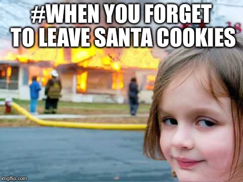 #WHEN YOU FORGET TO LEAVE SANTA COOKIES | image tagged in burn house | made w/ Imgflip meme maker