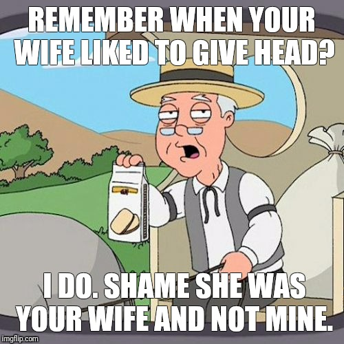 Pepperidge Farm Remembers Meme | REMEMBER WHEN YOUR WIFE LIKED TO GIVE HEAD? I DO. SHAME SHE WAS YOUR WIFE AND NOT MINE. | image tagged in memes,pepperidge farm remembers,wife,head | made w/ Imgflip meme maker