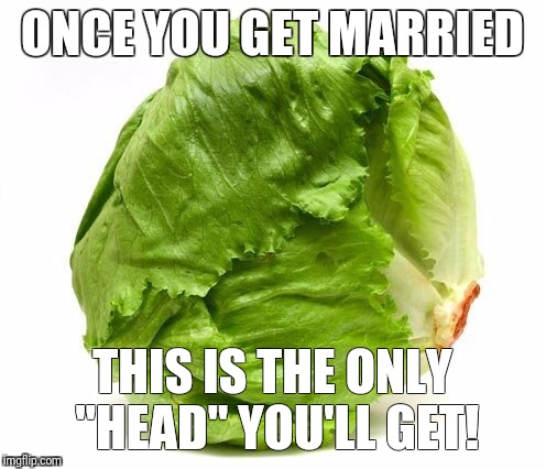"Lettuce Get Some Head | ONCE YOU GET MARRIED THIS IS THE ONLY ""HEAD"" YOU'LL GET! 
