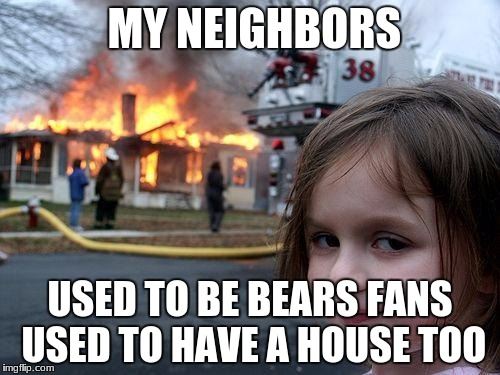 Disaster Girl Meme | MY NEIGHBORS USED TO BE BEARS FANS USED TO HAVE A HOUSE TOO | image tagged in memes,disaster girl | made w/ Imgflip meme maker