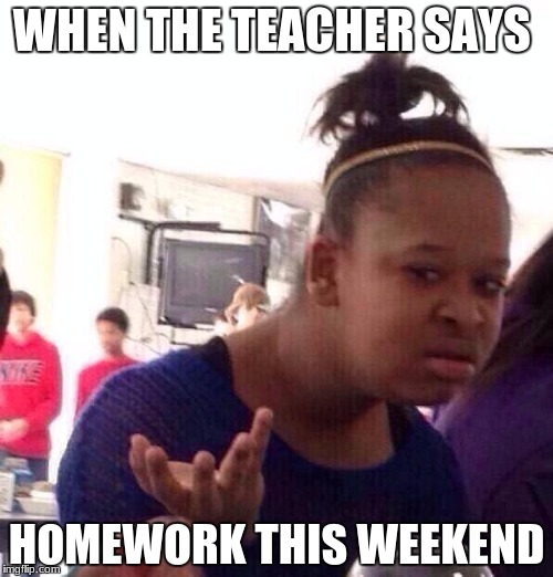 Black Girl Wat Meme | WHEN THE TEACHER SAYS HOMEWORK THIS WEEKEND | image tagged in memes,black girl wat | made w/ Imgflip meme maker