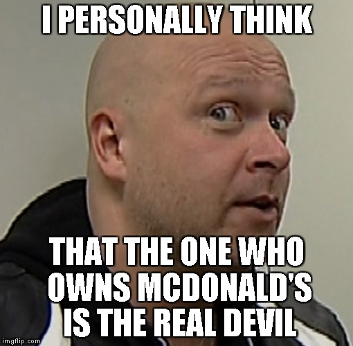 I PERSONALLY THINK THAT THE ONE WHO OWNS MCDONALD'S IS THE REAL DEVIL | made w/ Imgflip meme maker