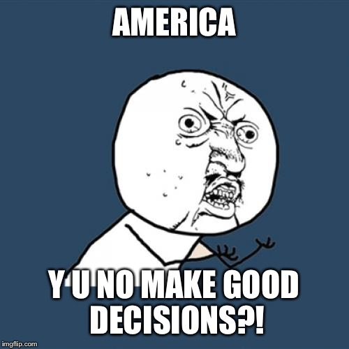 Y U No Meme | AMERICA Y U NO MAKE GOOD DECISIONS?! | image tagged in memes,y u no | made w/ Imgflip meme maker