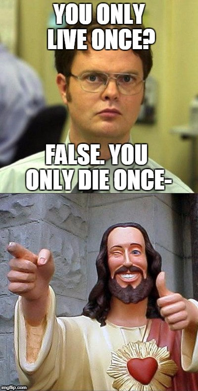 YOLT (you only live twice) | YOU ONLY LIVE ONCE? FALSE. YOU ONLY DIE ONCE- | image tagged in jesus,false,dwight false,funny memes,funny,irony | made w/ Imgflip meme maker