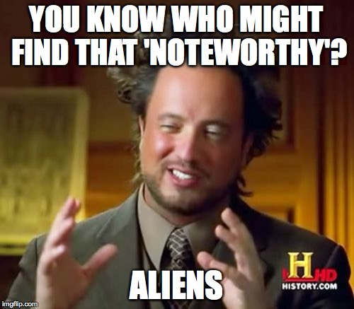 Ancient Aliens Meme | YOU KNOW WHO MIGHT FIND THAT 'NOTEWORTHY'? ALIENS | image tagged in memes,ancient aliens | made w/ Imgflip meme maker