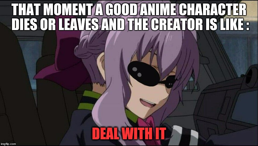 Hate it when the author does that! | THAT MOMENT A GOOD ANIME CHARACTER DIES OR LEAVES AND THE CREATOR IS LIKE : DEAL WITH IT | image tagged in deal with it - anime girl,anime weekend | made w/ Imgflip meme maker