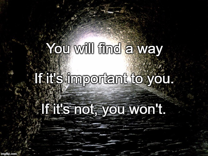 You will find a way If it's not, you won't. If it's important to you. | image tagged in tunnel light | made w/ Imgflip meme maker
