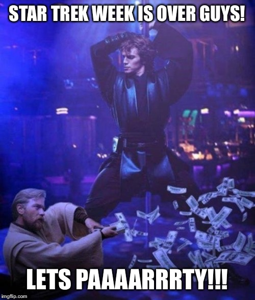 CELEBRATION!!! | STAR TREK WEEK IS OVER GUYS! LETS PAAAARRRTY!!! | image tagged in obi wan makes it rain,nsfw,star wars,obi wan kenobi,anakin skywalker,party | made w/ Imgflip meme maker