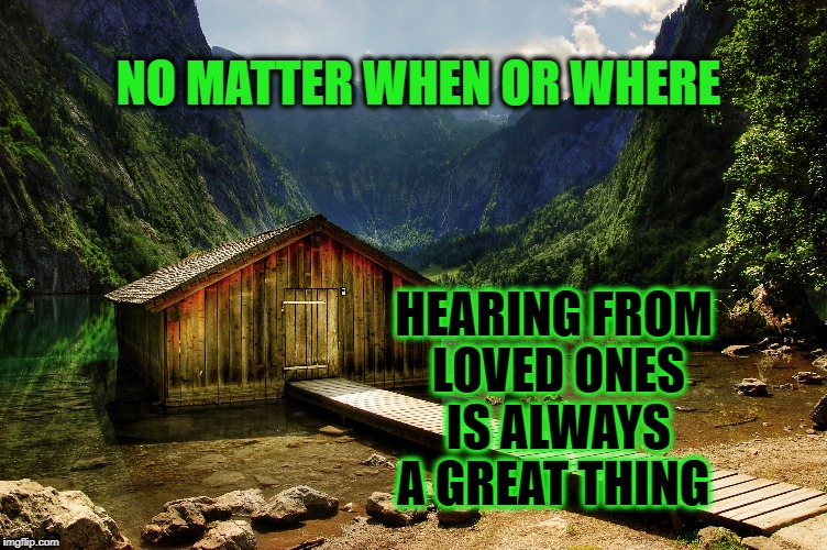 A 'Message' has no distance | NO MATTER WHEN OR WHERE HEARING FROM LOVED ONES IS ALWAYS A GREAT THING | image tagged in life,family,friends,friendship,message,positive thinking | made w/ Imgflip meme maker