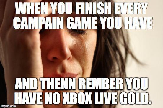 First World Problems Meme | WHEN YOU FINISH EVERY CAMPAIN GAME YOU HAVE AND THENN REMBER YOU HAVE NO XBOX LIVE GOLD. | image tagged in memes,first world problems | made w/ Imgflip meme maker