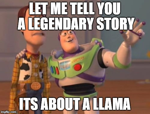 X, X Everywhere Meme | LET ME TELL YOU A LEGENDARY STORY ITS ABOUT A LLAMA | image tagged in memes,x,x everywhere,x x everywhere | made w/ Imgflip meme maker