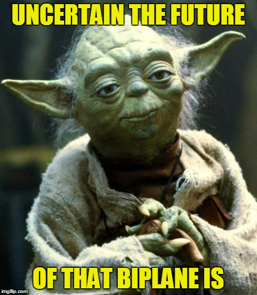 Star Wars Yoda Meme | UNCERTAIN THE FUTURE OF THAT BIPLANE IS | image tagged in memes,star wars yoda | made w/ Imgflip meme maker