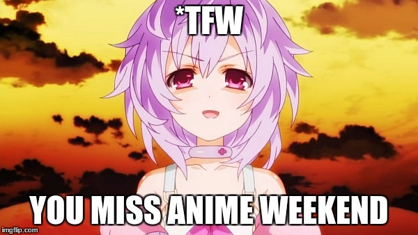 *Sadism Intensifies* | *TFW YOU MISS ANIME WEEKEND | image tagged in plutia neptunia anime evil smile,hyperdimension neptunia,anime weekend | made w/ Imgflip meme maker