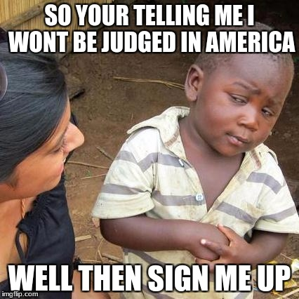Third World Skeptical Kid Meme | SO YOUR TELLING ME I WONT BE JUDGED IN AMERICA WELL THEN SIGN ME UP | image tagged in memes,third world skeptical kid | made w/ Imgflip meme maker