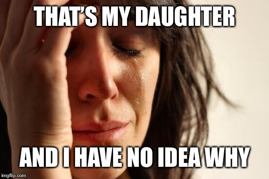 First World Problems Meme | THAT'S MY DAUGHTER AND I HAVE NO IDEA WHY | image tagged in memes,first world problems | made w/ Imgflip meme maker