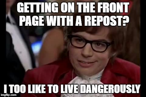 I Too Like To Live Dangerously Meme | GETTING ON THE FRONT PAGE WITH A REPOST? I TOO LIKE TO LIVE DANGEROUSLY | image tagged in memes,i too like to live dangerously,repost,funny,first world problems | made w/ Imgflip meme maker