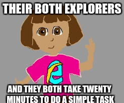 THEIR BOTH EXPLORERS AND THEY BOTH TAKE TWENTY MINUTES TO DO A SIMPLE TASK | image tagged in dora is the internet | made w/ Imgflip meme maker