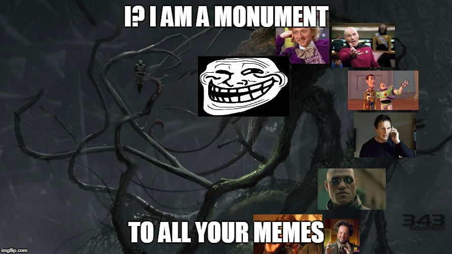 I? I AM A MONUMENT TO ALL YOUR MEMES | image tagged in meme gravemind | made w/ Imgflip meme maker