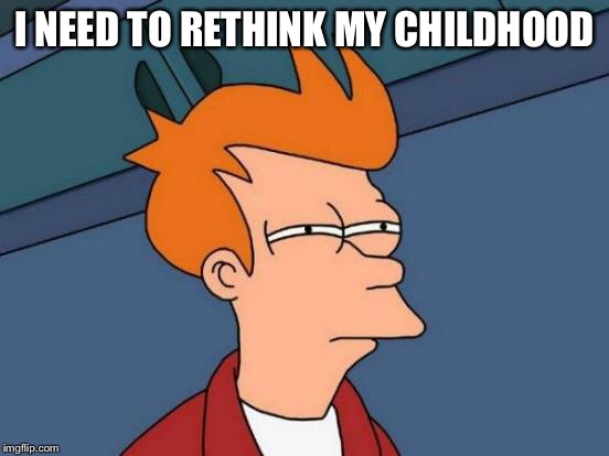 Futurama Fry Meme | I NEED TO RETHINK MY CHILDHOOD | image tagged in memes,futurama fry | made w/ Imgflip meme maker