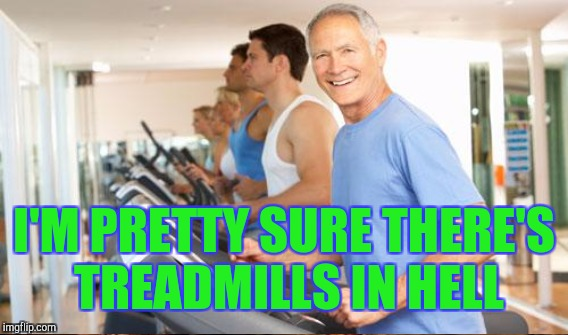 I'M PRETTY SURE THERE'S TREADMILLS IN HELL | made w/ Imgflip meme maker
