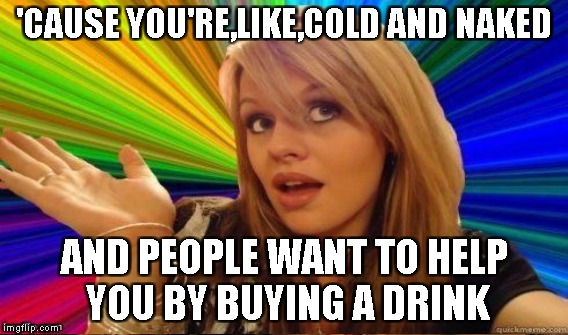 'CAUSE YOU'RE,LIKE,COLD AND NAKED AND PEOPLE WANT TO HELP YOU BY BUYING A DRINK | made w/ Imgflip meme maker