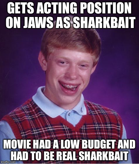 Bad Luck Brian | GETS ACTING POSITION ON JAWS AS SHARKBAIT MOVIE HAD A LOW BUDGET AND HAD TO BE REAL SHARKBAIT | image tagged in memes,bad luck brian,no | made w/ Imgflip meme maker