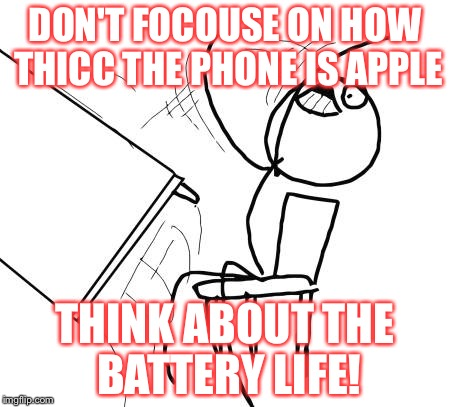 Table Flip Guy Meme | DON'T FOCOUSE ON HOW THICC THE PHONE IS APPLE THINK ABOUT THE BATTERY LIFE! | image tagged in memes,table flip guy | made w/ Imgflip meme maker