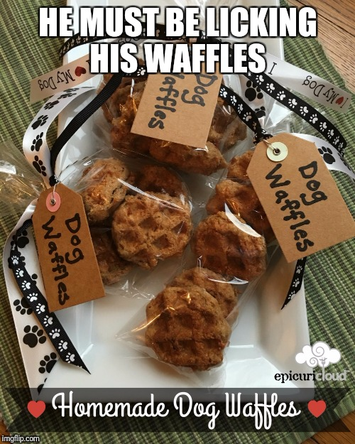 HE MUST BE LICKING HIS WAFFLES | made w/ Imgflip meme maker