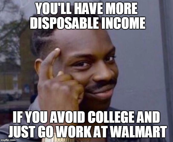YOU'LL HAVE MORE DISPOSABLE INCOME IF YOU AVOID COLLEGE AND JUST GO WORK AT WALMART | made w/ Imgflip meme maker