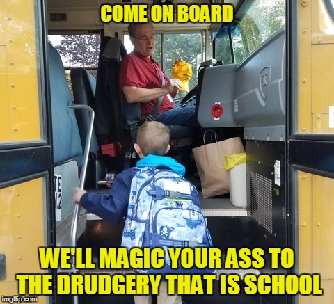 COME ON BOARD WE'LL MAGIC YOUR ASS TO THE DRUDGERY THAT IS SCHOOL | made w/ Imgflip meme maker