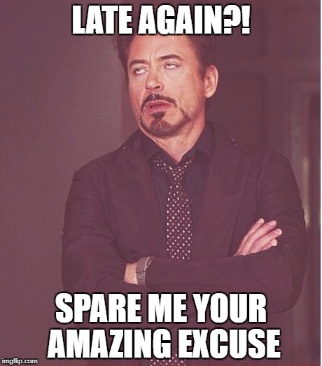Face You Make Robert Downey Jr Meme | LATE AGAIN?! SPARE ME YOUR AMAZING EXCUSE | image tagged in memes,face you make robert downey jr | made w/ Imgflip meme maker