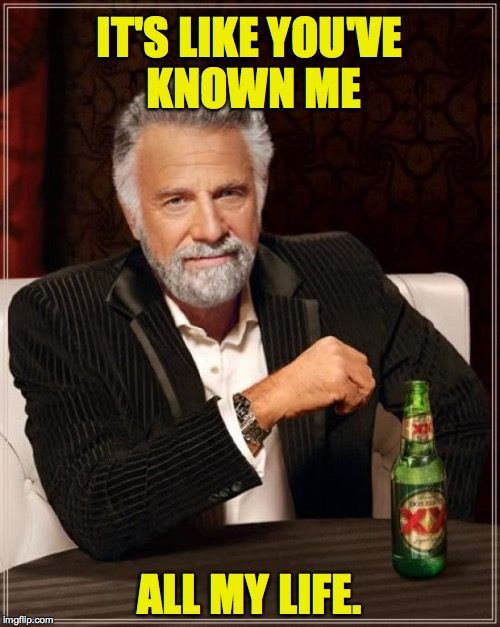 The Most Interesting Man In The World Meme | IT'S LIKE YOU'VE KNOWN ME ALL MY LIFE. | image tagged in memes,the most interesting man in the world | made w/ Imgflip meme maker