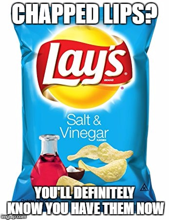 CHAPPED LIPS? YOU'LL DEFINITELY KNOW YOU HAVE THEM NOW | image tagged in chapped,salt and vinegar chips | made w/ Imgflip meme maker