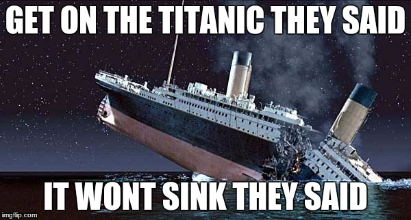 Titanic | GET ON THE TITANIC THEY SAID IT WONT SINK THEY SAID | image tagged in titanic | made w/ Imgflip meme maker