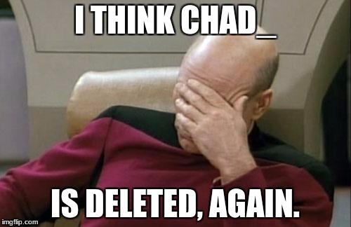 Captain Picard Facepalm Meme | I THINK CHAD_ IS DELETED, AGAIN. | image tagged in memes,captain picard facepalm | made w/ Imgflip meme maker