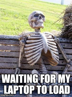 Waiting Skeleton Meme | WAITING FOR MY LAPTOP TO LOAD | image tagged in memes,waiting skeleton | made w/ Imgflip meme maker