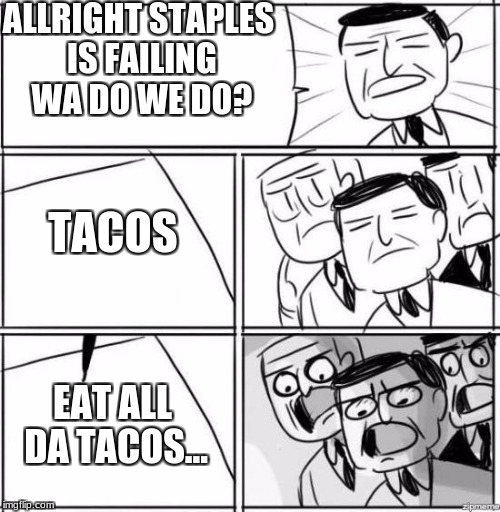 All Right, Gentlemen | ALLRIGHT STAPLES IS FAILING WA DO WE DO? TACOS EAT ALL DA TACOS... | image tagged in all right gentlemen | made w/ Imgflip meme maker