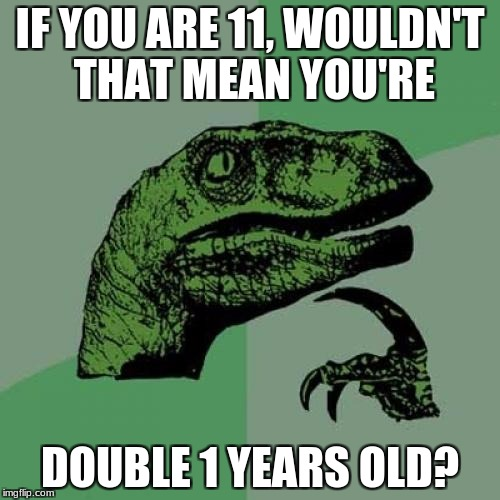 Philosoraptor Meme | IF YOU ARE 11, WOULDN'T THAT MEAN YOU'RE DOUBLE 1 YEARS OLD? | image tagged in memes,philosoraptor | made w/ Imgflip meme maker