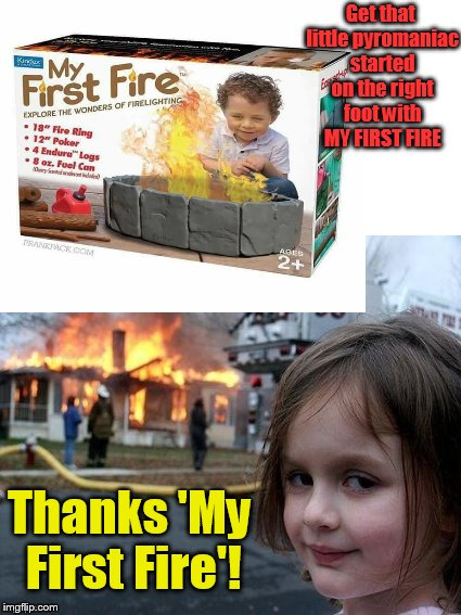 Gotta start somewhere.... | Get that little pyromaniac started on the right foot with MY FIRST FIRE Thanks 'My First Fire'! | image tagged in fire,fire girl,kids,toys,dank memes | made w/ Imgflip meme maker