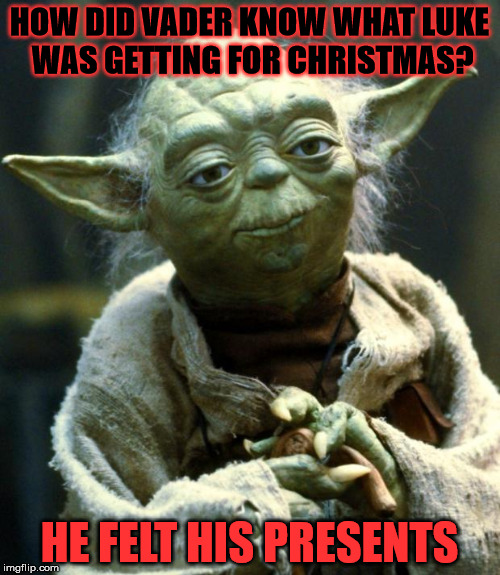 Star Wars Yoda Meme | HOW DID VADER KNOW WHAT LUKE WAS GETTING FOR CHRISTMAS? HE FELT HIS PRESENTS | image tagged in memes,star wars yoda | made w/ Imgflip meme maker