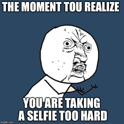 Y U No Meme | THE MOMENT TOU REALIZE YOU ARE TAKING A SELFIE TOO HARD | image tagged in memes,y u no | made w/ Imgflip meme maker