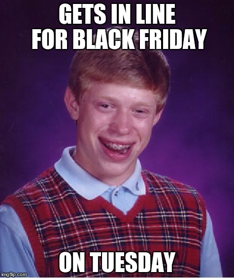 we all have that friend | GETS IN LINE FOR BLACK FRIDAY ON TUESDAY | image tagged in memes,bad luck brian,black friday,tuesday | made w/ Imgflip meme maker