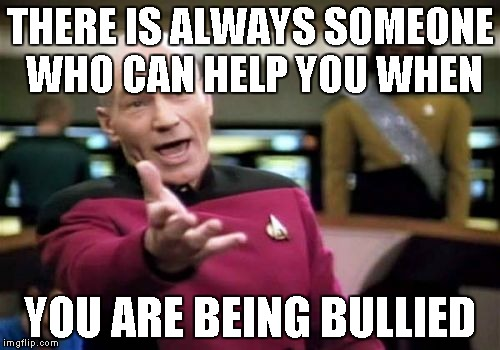 Picard Wtf Meme | THERE IS ALWAYS SOMEONE WHO CAN HELP YOU WHEN YOU ARE BEING BULLIED | image tagged in memes,picard wtf | made w/ Imgflip meme maker
