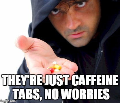 THEY'RE JUST CAFFEINE TABS, NO WORRIES | made w/ Imgflip meme maker